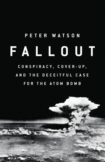 Image result for Fallout: Conspiracy, Cover Up and the Deceitful Case for the Atom Bomb by Peter Watson